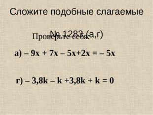 Сложите подобные слагаемые № 1283 (а,г) а) – 9х + 7х – 5х+2х = – 5х г) – 3,8k