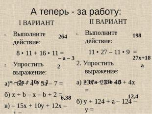 А теперь - за работу: I ВАРИАНТ Выполните действие: 8 • 11 + 16 • 11 = Упрост