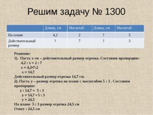 Решим задачу № 1300 Решение: 1). Пусть х см – действительный размер отрезка.