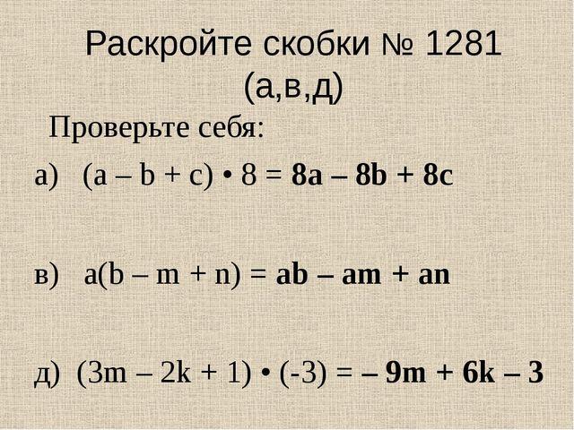 Раскройте скобки № 1281 (а,в,д) а) (а – b + с) • 8 = 8а – 8b + 8с в) a(b – m...