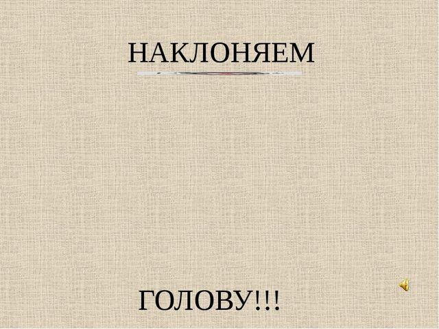 ГОЛОВУ!!! НАКЛОНЯЕМ