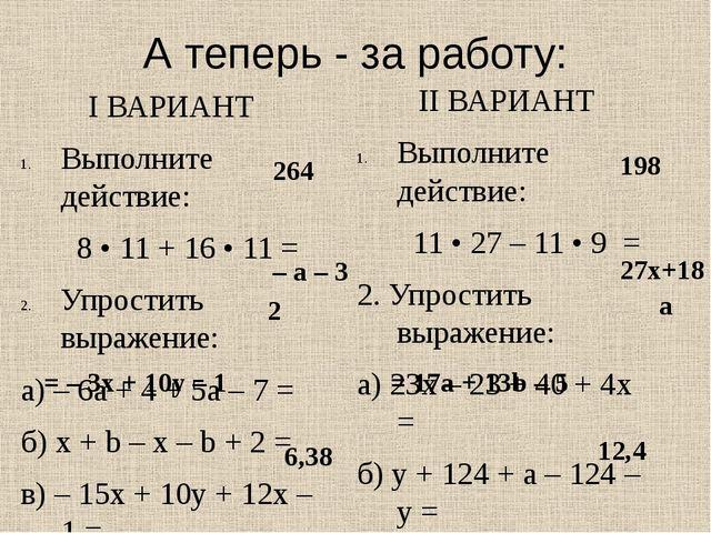 А теперь - за работу: I ВАРИАНТ Выполните действие: 8 • 11 + 16 • 11 = Упрост...