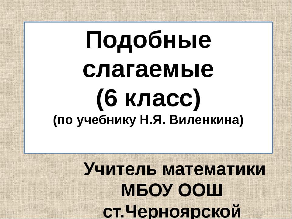 Подобные слагаемые (6 класс) (по учебнику Н.Я. Виленкина) Учитель математики...