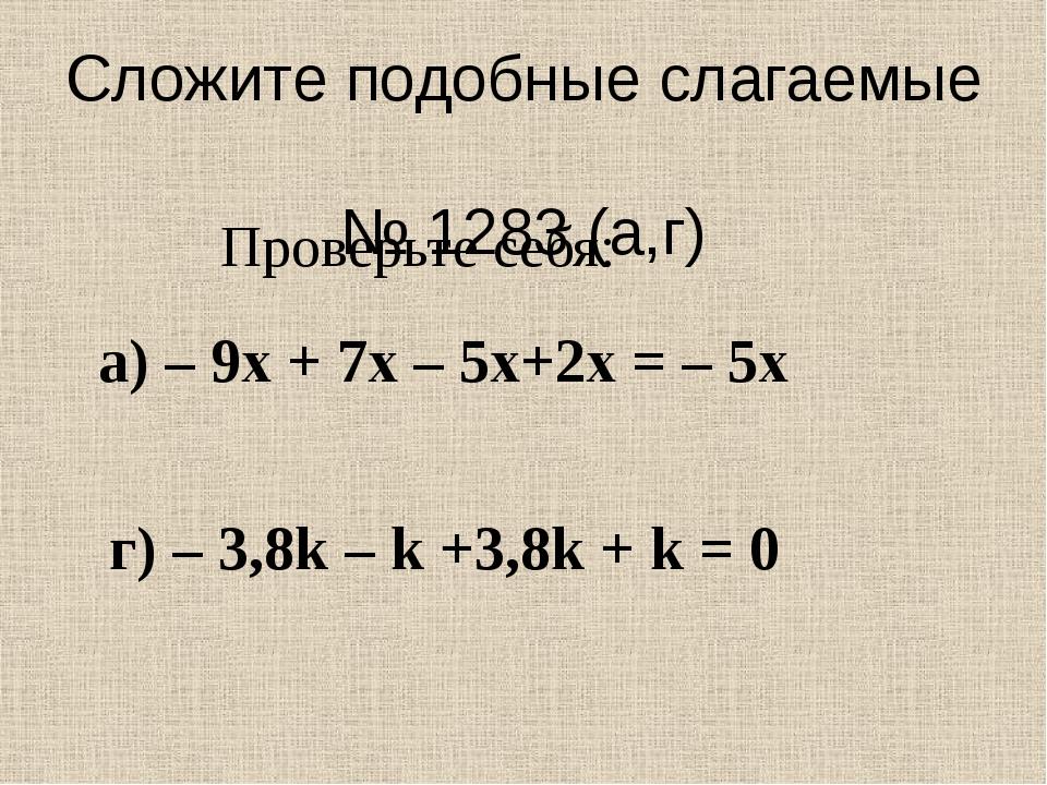 Сложите подобные слагаемые № 1283 (а,г) а) – 9х + 7х – 5х+2х = – 5х г) – 3,8k...