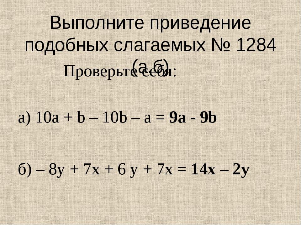 Выполните приведение подобных слагаемых № 1284 (а,б) а) 10а + b – 10b – a = 9...