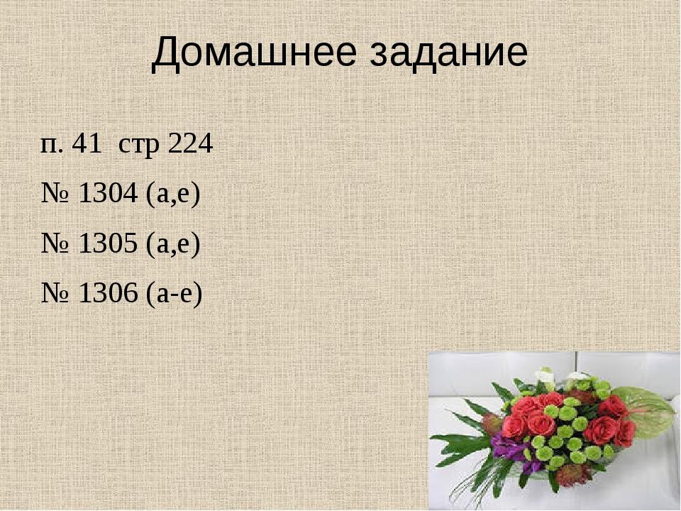 Домашнее задание п. 41 стр 224 № 1304 (а,е) № 1305 (а,е) № 1306 (а-е)