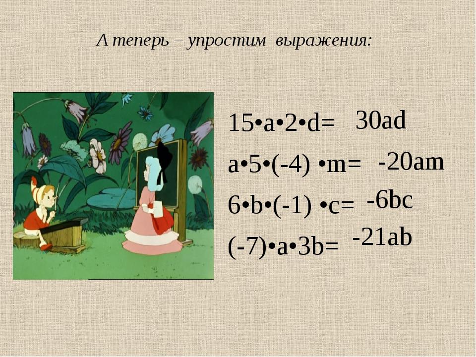 15•a•2•d= a•5•(-4) •m= 6•b•(-1) •c= (-7)•a•3b= -20am 30ad -21ab -6bc А теперь...