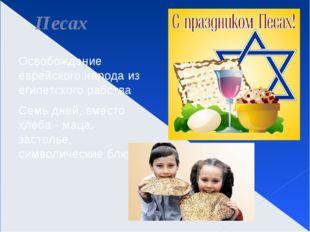 Песах Освобождение еврейского народа из египетского рабства Семь дней, вместо