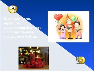 Праздник – день торжества, установленный в честь или в память кого-нибудь, че