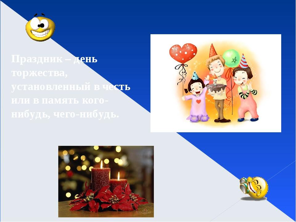 Праздник – день торжества, установленный в честь или в память кого-нибудь, че...