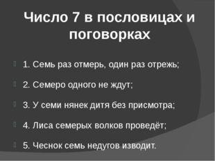 Число 7 в пословицах и поговорках 1. Семь раз отмерь, один раз отрежь; 2. Сем