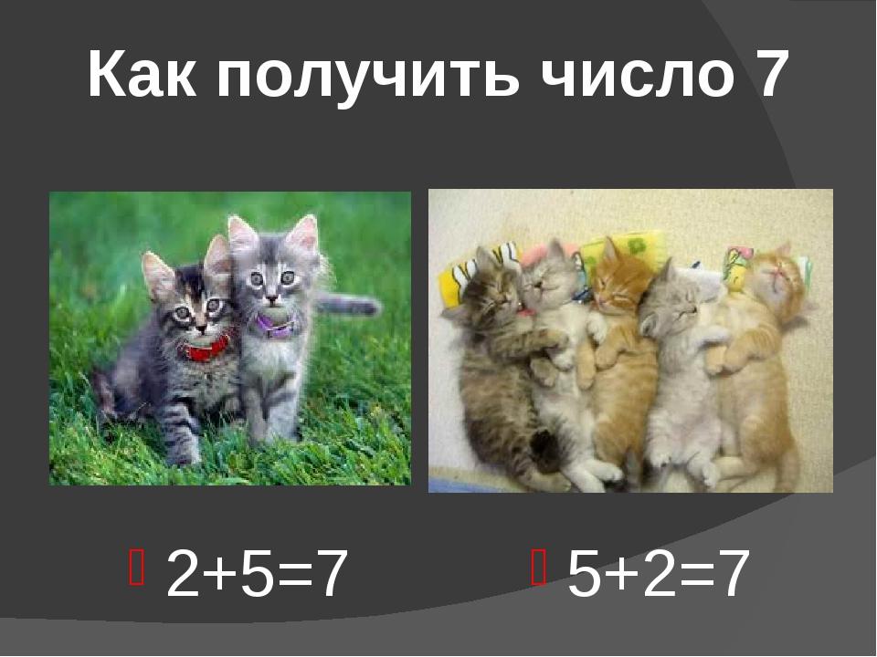 Как получить число 7 2+5=7 5+2=7