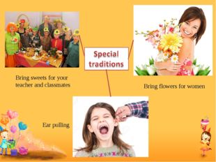 Bring sweets for your teacher and classmates Bring flowers for women Ear pull