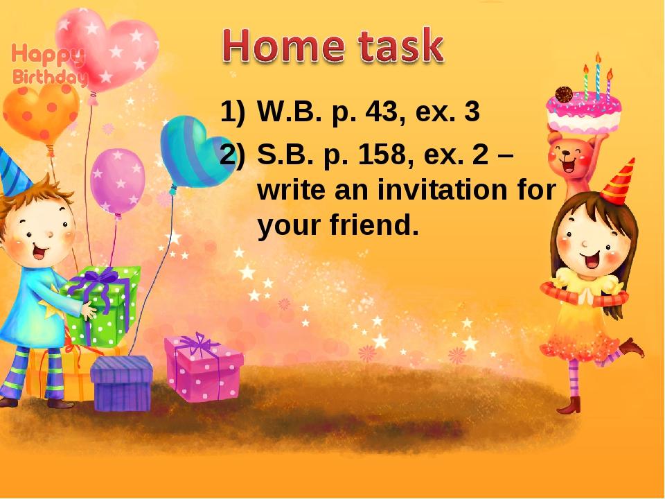 W.B. p. 43, ex. 3 S.B. p. 158, ex. 2 – write an invitation for your friend.