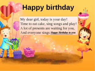 My dear girl, today is your day! Time to eat cake, sing songs and play! A lot