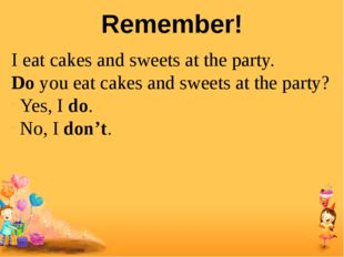 Remember! I eat cakes and sweets at the party. Do you eat cakes and sweets at