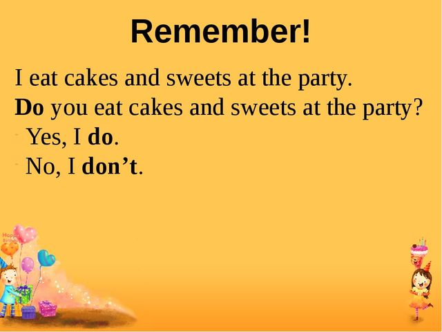 Remember! I eat cakes and sweets at the party. Do you eat cakes and sweets at...