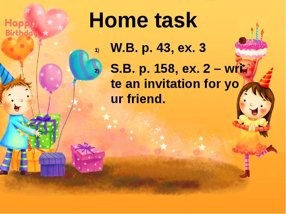 W.B. p. 43, ex. 3 S.B. p. 158, ex. 2 – write an invitation for your friend. H...