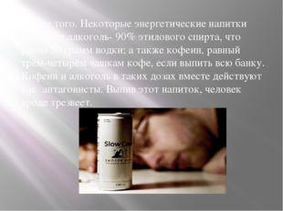 Кроме того. Некоторые энергетические напитки содержат алкоголь- 90% этиловог