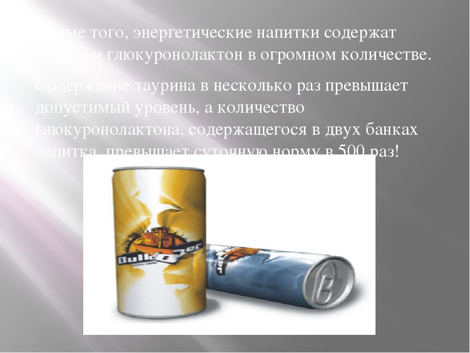 Кроме того, энергетические напитки содержат таурин и глюкуронолактон в огром...