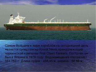 Самым большим в мире кораблём на сегодняшний день является супертанкер Knock