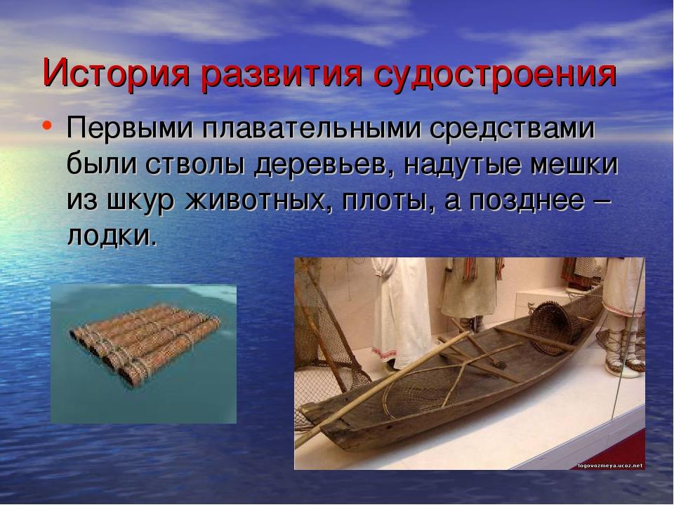 История развития судостроения Первыми плавательными средствами были стволы де...