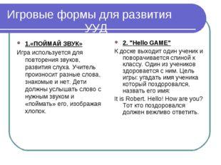 Игровые формы для развития УУД 1.«ПОЙМАЙ ЗВУК» Игра используется для повторен