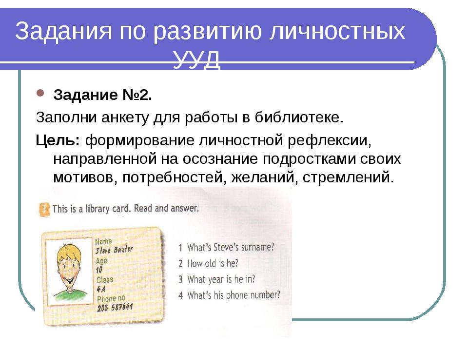 Задания по развитию личностных УУД Задание №2. Заполни анкету для работы в би...