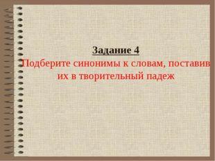 Задание 4 Подберите синонимы к словам, поставив их в творительный падеж