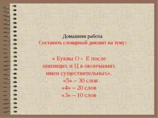 Домашняя работа Составить словарный диктант на тему: « Буквы О - Е после шипя
