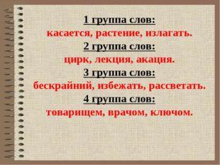 1 группа слов: касается, растение, излагать. 2 группа слов: цирк, лекция, ака