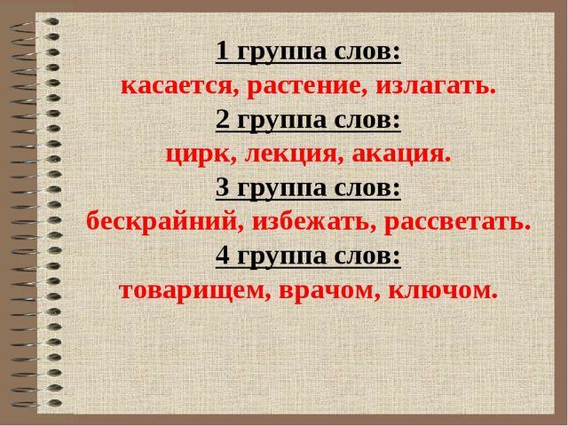 1 группа слов: касается, растение, излагать. 2 группа слов: цирк, лекция, ака...