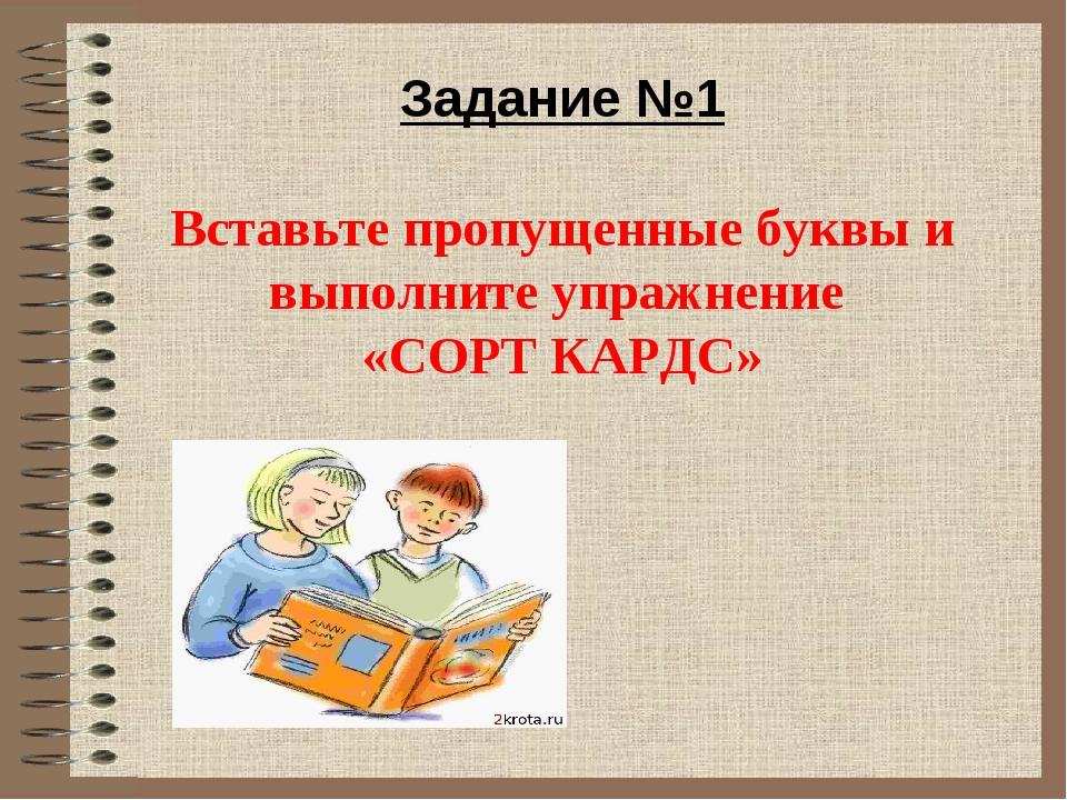 Задание №1 Вставьте пропущенные буквы и выполните упражнение «СОРТ КАРДС»