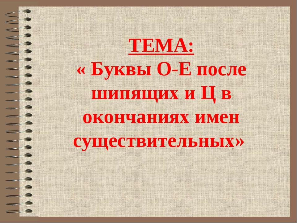 ТЕМА: « Буквы О-Е после шипящих и Ц в окончаниях имен существительных»