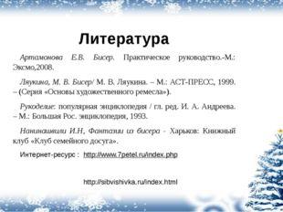 Литература Артамонова Е.В. Бисер. Практическое руководство.-М.: Эксмо,2008. Л