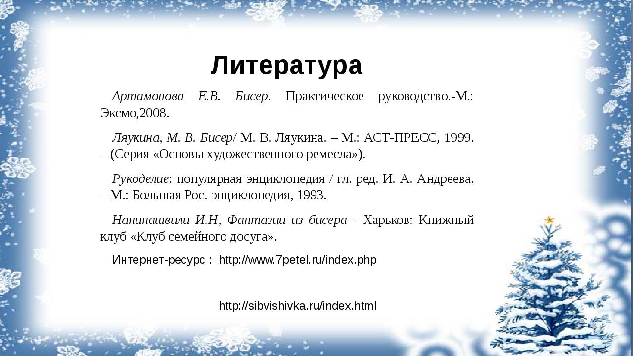 Литература Артамонова Е.В. Бисер. Практическое руководство.-М.: Эксмо,2008. Л...