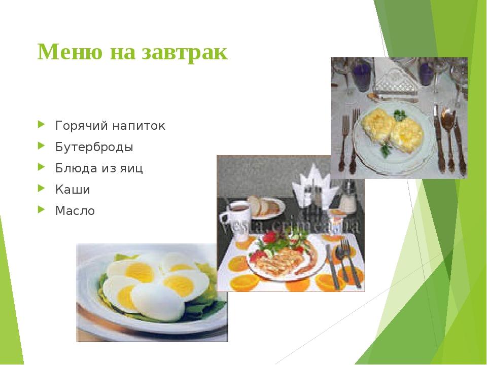 Меню на завтрак Горячий напиток Бутерброды Блюда из яиц Каши Масло
