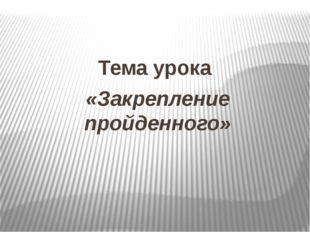 Тема урока «Закрепление пройденного»