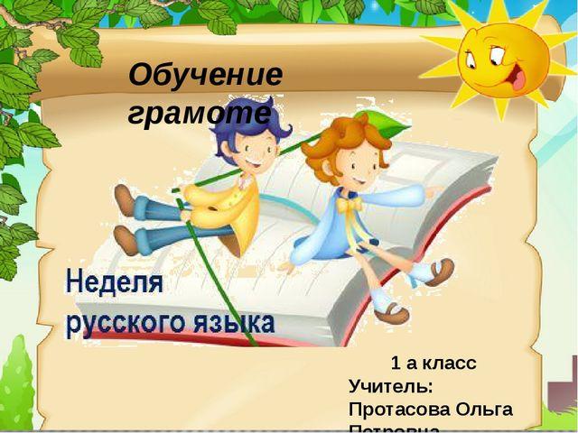 Обучение грамоте 1 а класс Учитель: Протасова Ольга Петровна