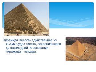 Пирамида Хеопса- единственное из «Семи чудес света», сохранившееся до наших д