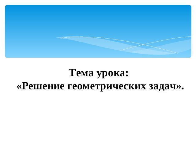 Тема урока: «Решение геометрических задач».