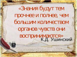 К.Д. Ушинский «Знания будут тем прочнее и полнее, чем большим количеством орг
