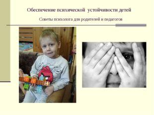 Обеспечение психической устойчивости детей Советы психолога для родителей и