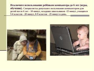 Исключите использование ребёнком компьютера до 6 лет (игры, обучение). Специа
