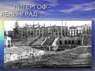 ПИТЕРГОФ - ЛЕНИНГРАД