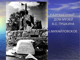 РАЗРУШЕННЫЙ ДОМ-МУЗЕЙ А.С. ПУШКИНА с.МИХАЙЛОВСКОЕ