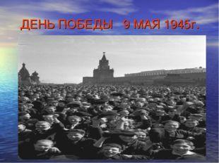 ДЕНЬ ПОБЕДЫ 9 МАЯ 1945г.