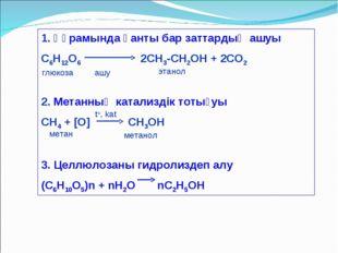 1. Құрамында қанты бар заттардың ашуы С6Н12О6 2СН3-СН2ОН + 2СО2 2. Метанның к