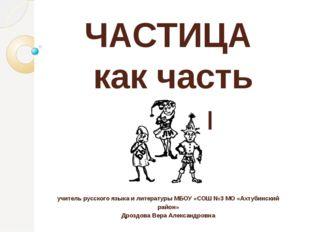 ЧАСТИЦА как часть речи учитель русского языка и литературы МБОУ «СОШ №3 МО «А