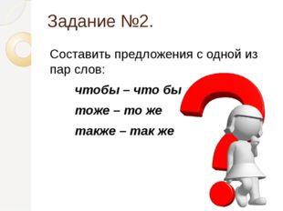Задание №2. Составить предложения с одной из пар слов: чтобы – что бы тоже –